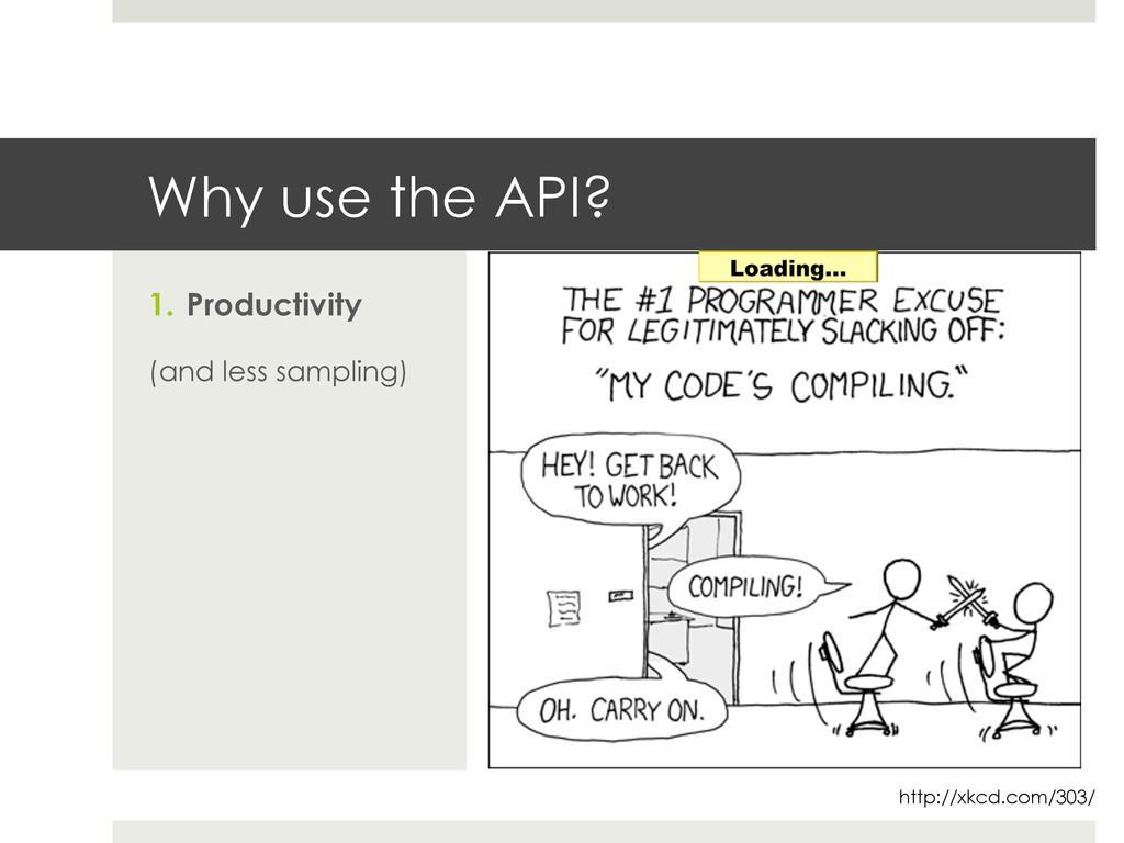 Why use the API? 1. Productivity (and less sam...