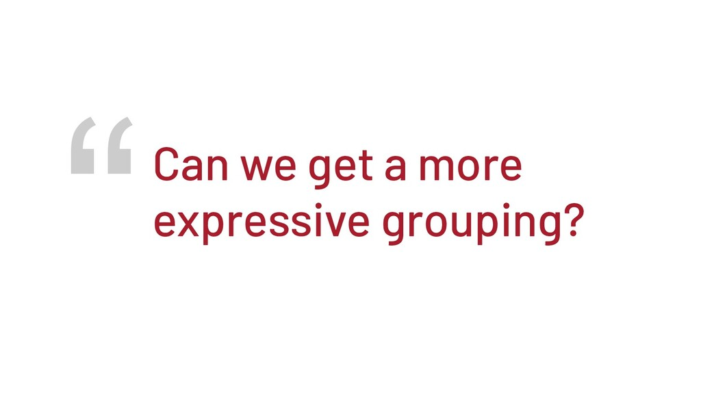 """""""Can we get a more expressive grouping?"""
