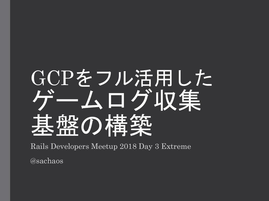 GCPをフル活用した ゲームログ収集 基盤の構築 Rails Developers Meetu...