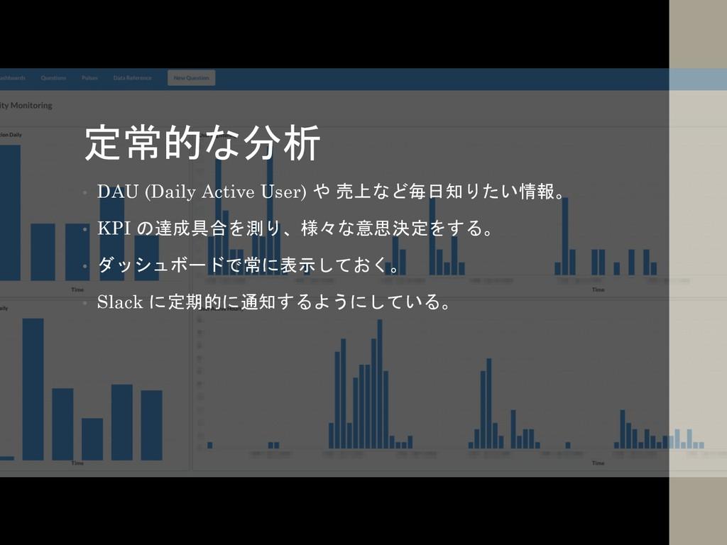 定常的な分析 • DAU (Daily Active User) や 売上など毎日知りたい情報...