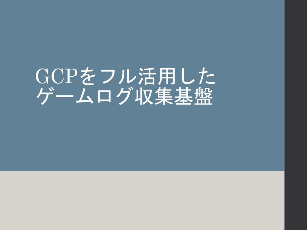 GCPをフル活用した ゲームログ収集基盤
