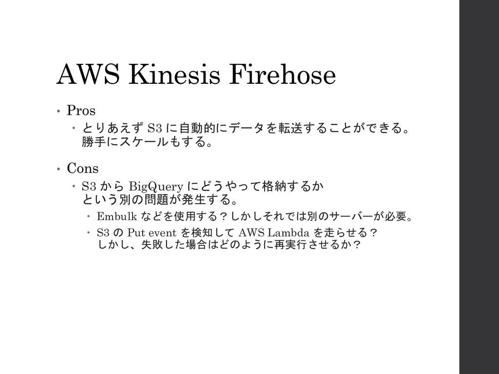 AWS Kinesis Firehose • Pros – とりあえず S3 に自動的にデータ...