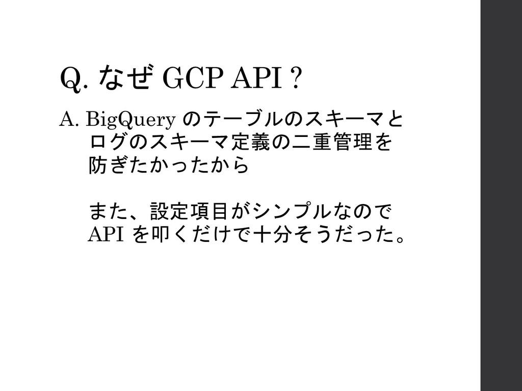 Q. なぜ GCP API ? A. BigQuery のテーブルのスキーマと ログのスキーマ...