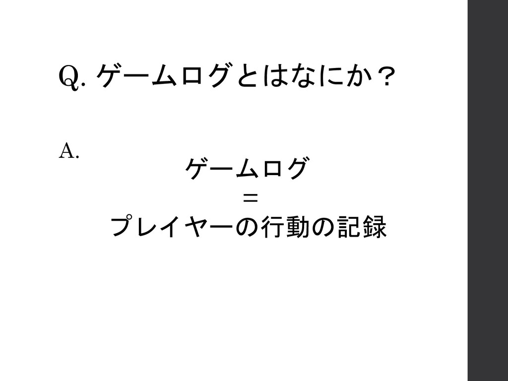 Q. ゲームログとはなにか? ゲームログ = プレイヤーの行動の記録 A.