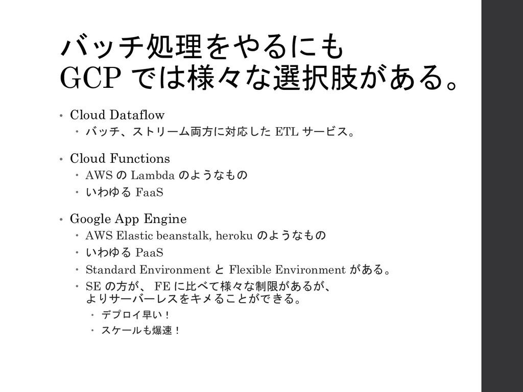 バッチ処理をやるにも GCP では様々な選択肢がある。 • Cloud Dataflow – ...