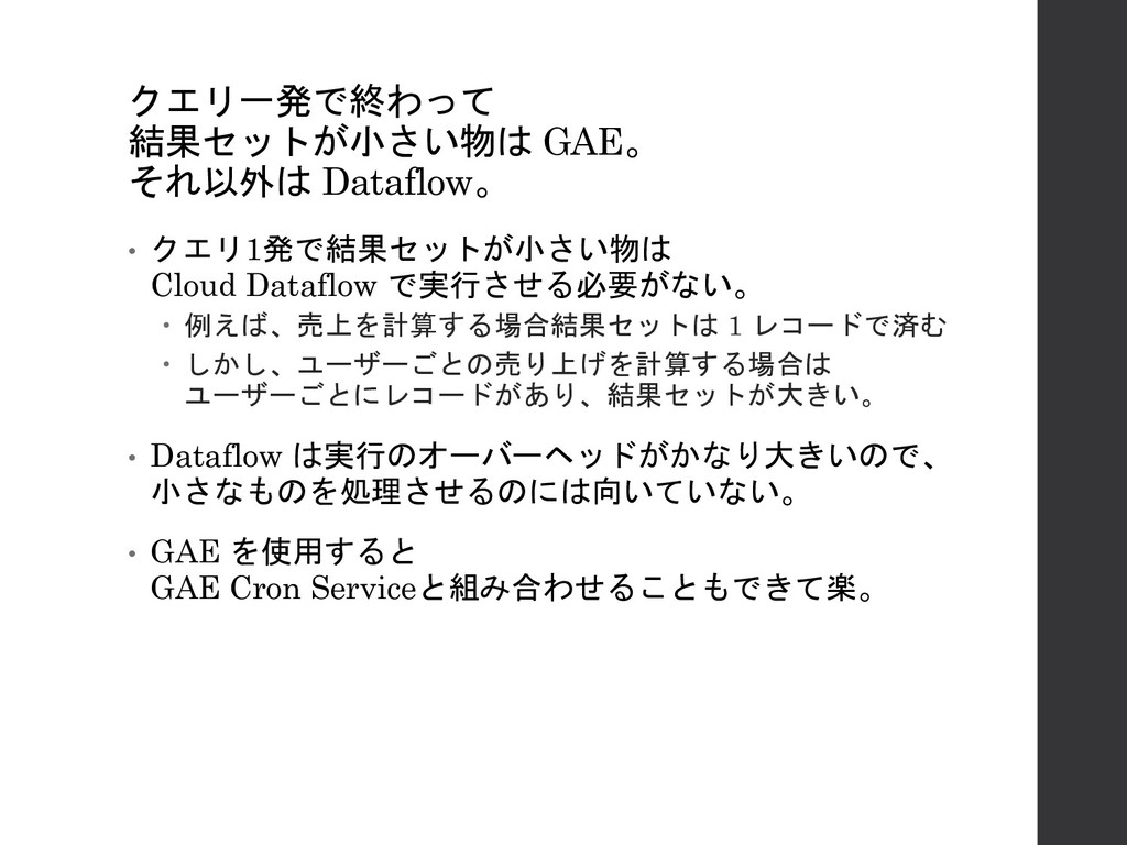 クエリ一発で終わって 結果セットが小さい物は GAE。 それ以外は Dataflow。 • ク...
