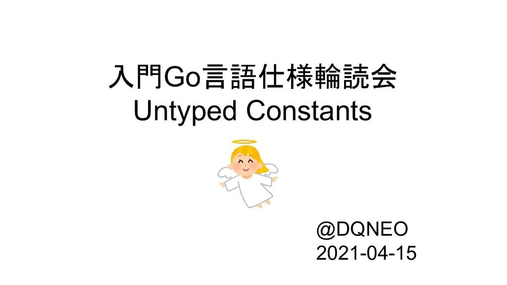 入門Go言語仕様輪読会 Untyped Constants @DQNEO 2021-04-15