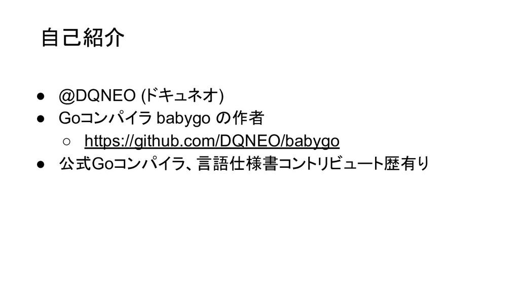自己紹介 ● @DQNEO (ドキュネオ) ● Goコンパイラ babygo の作者 ○ ht...