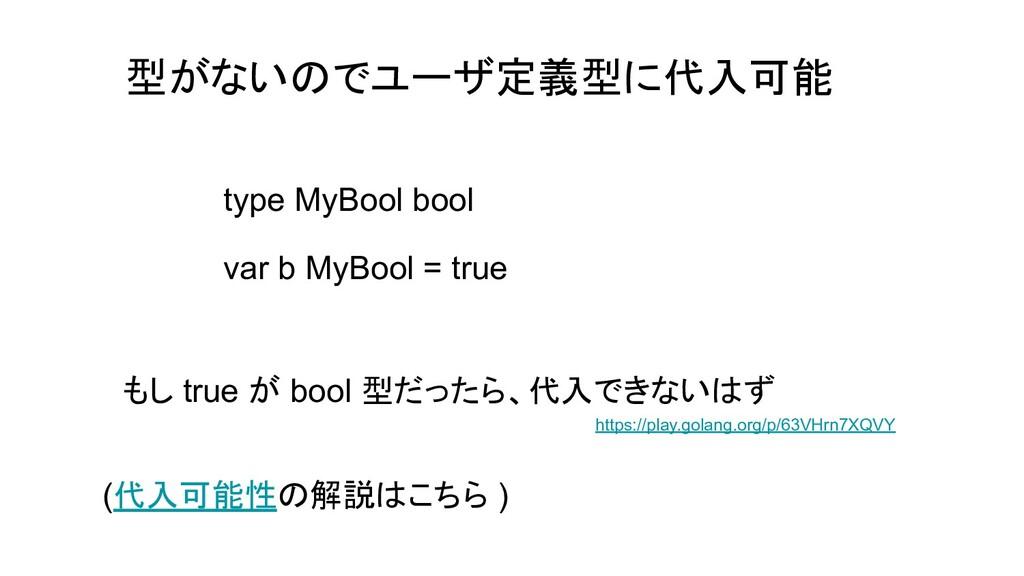 型がないのでユーザ定義型に代入可能 type MyBool bool var b MyBool...