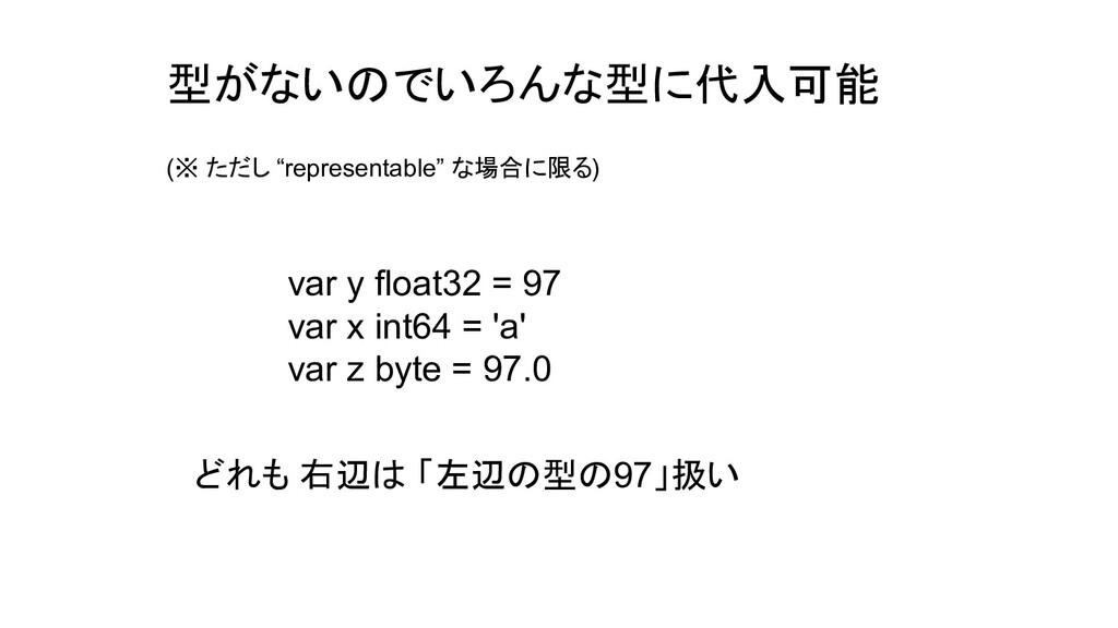 型がないのでいろんな型に代入可能 var y float32 = 97 var x int64...