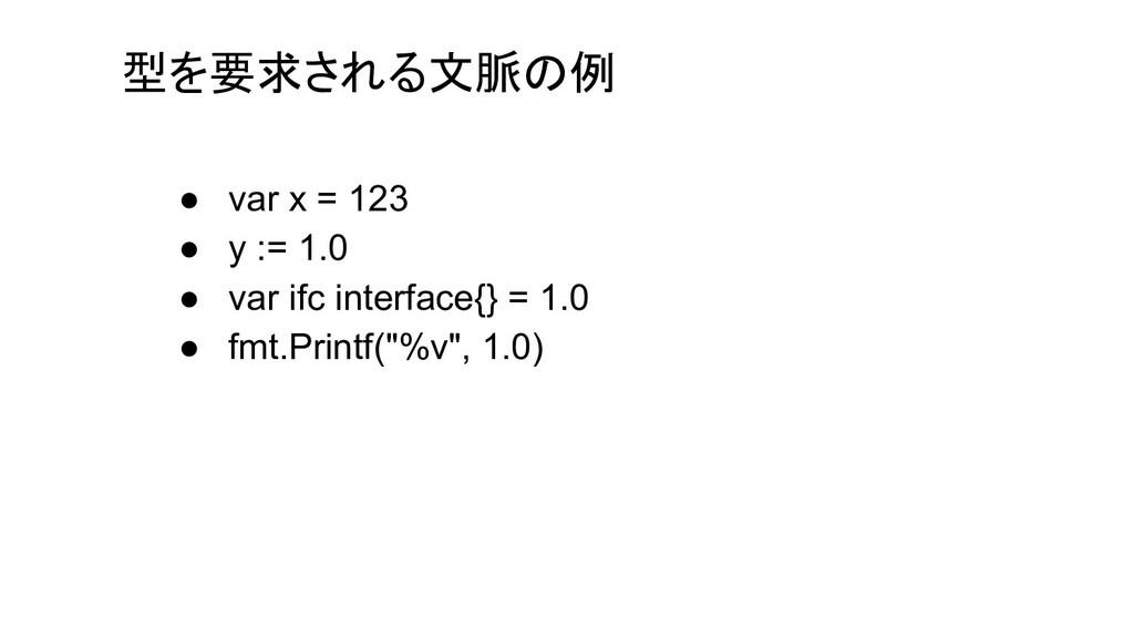 型を要求される文脈の例 ● var x = 123 ● y := 1.0 ● var ifc ...