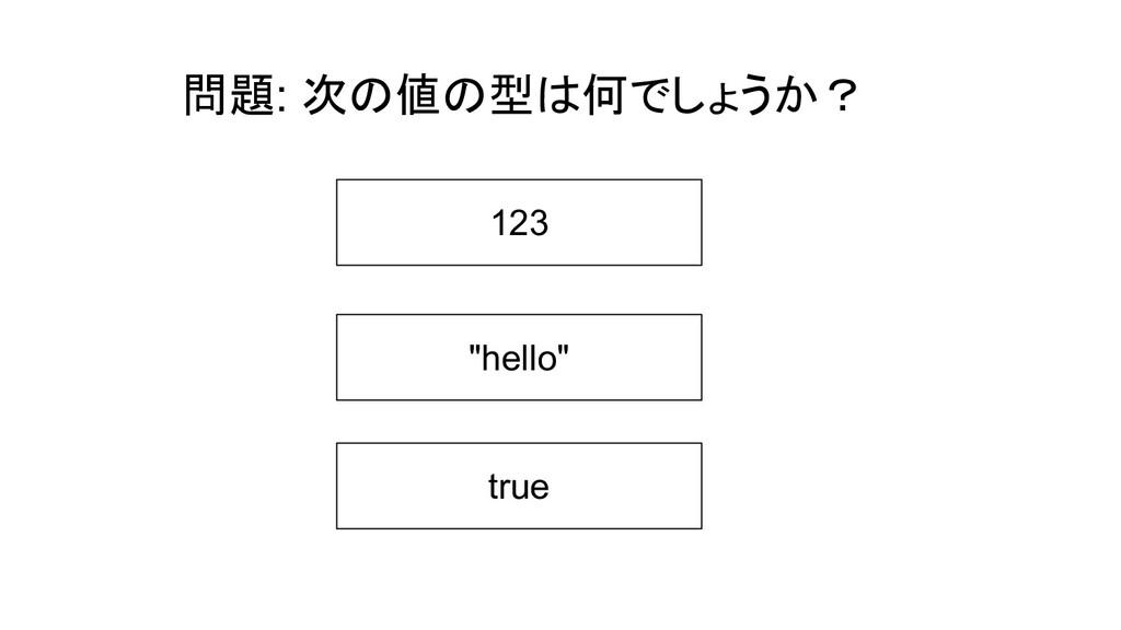 """問題: 次の値の型は何でしょうか? 123 """"hello"""" true"""