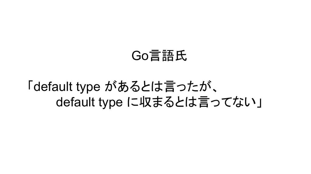 Go言語氏 「default type があるとは言ったが、 default type に収ま...
