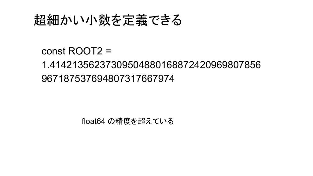 超細かい小数を定義できる const ROOT2 = 1.414213562373095048...