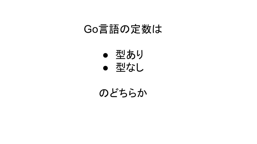 Go言語の定数は ● 型あり ● 型なし のどちらか