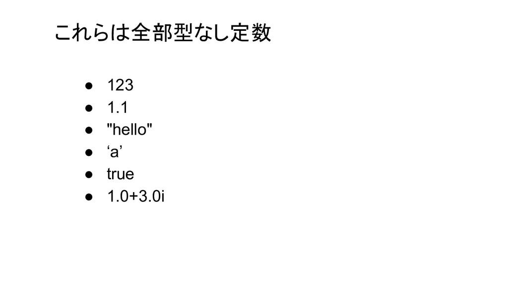 """これらは全部型なし定数 ● 123 ● 1.1 ● """"hello"""" ● 'a' ● true ..."""