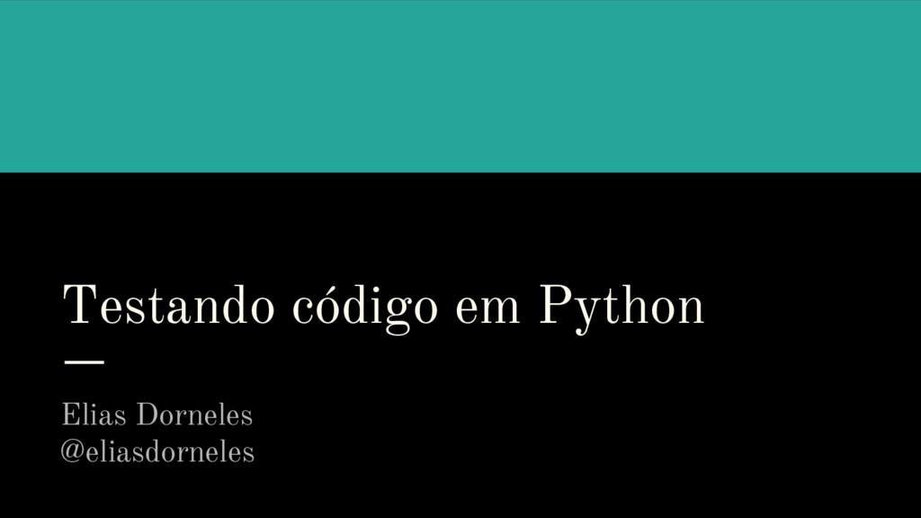 Testando código em Python Elias Dorneles @elias...
