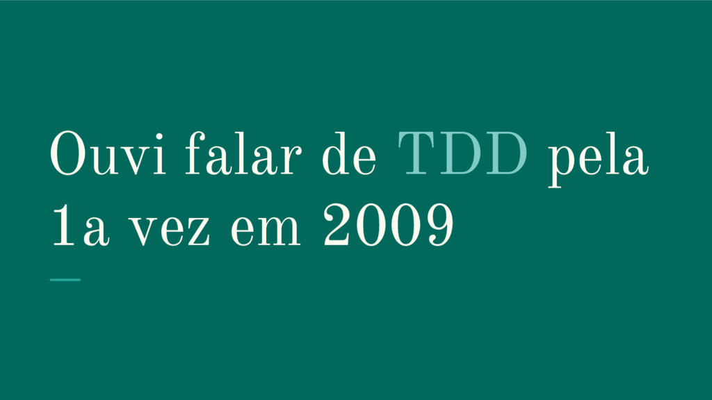 Ouvi falar de TDD pela 1a vez em 2009