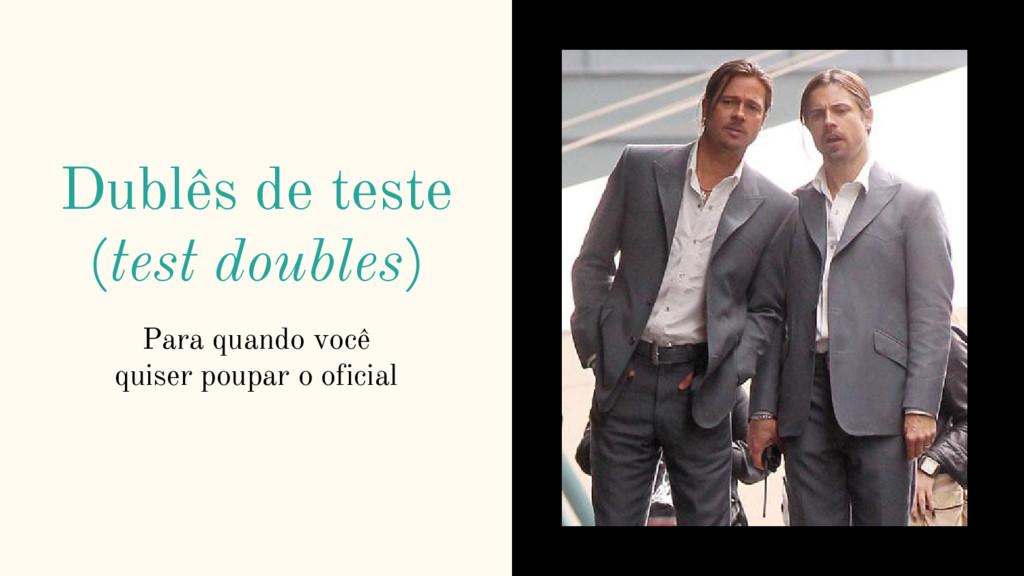 Dublês de teste (test doubles) Para quando você...