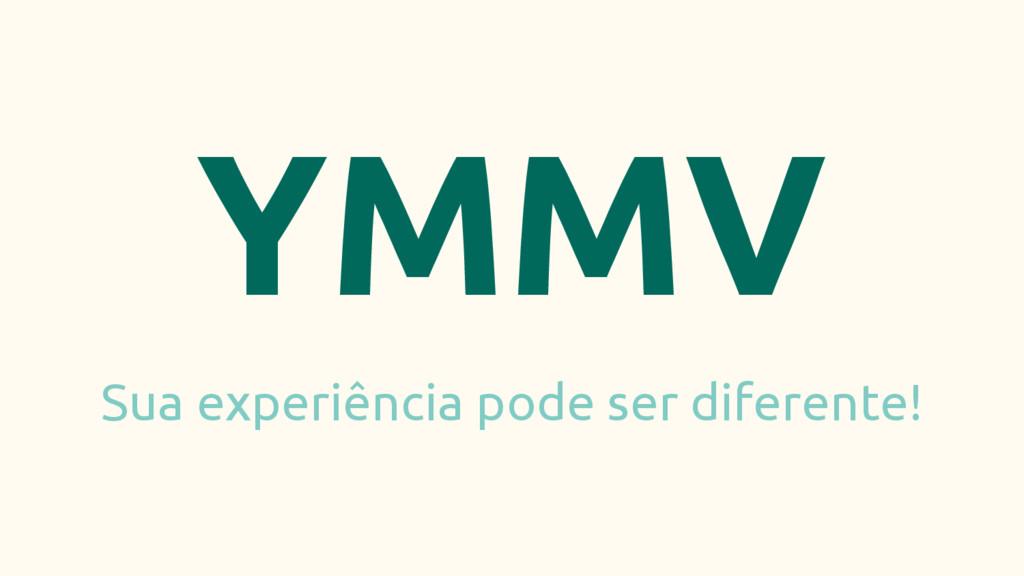 YMMV Sua experiência pode ser diferente!
