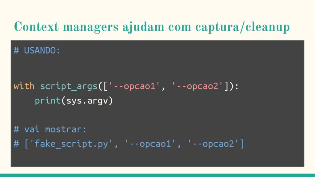 Context managers ajudam com captura/cleanup # U...
