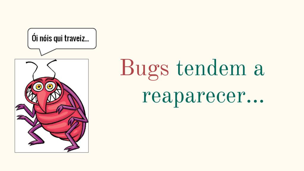 Bugs tendem a reaparecer... Ói nóis qui traveiz...