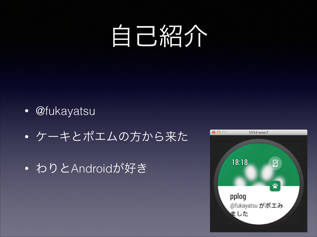 ࣗݾհ • @fukayatsu • έʔΩͱϙΤϜͷํ͔Βདྷͨ • ΘΓͱAndroid͕...