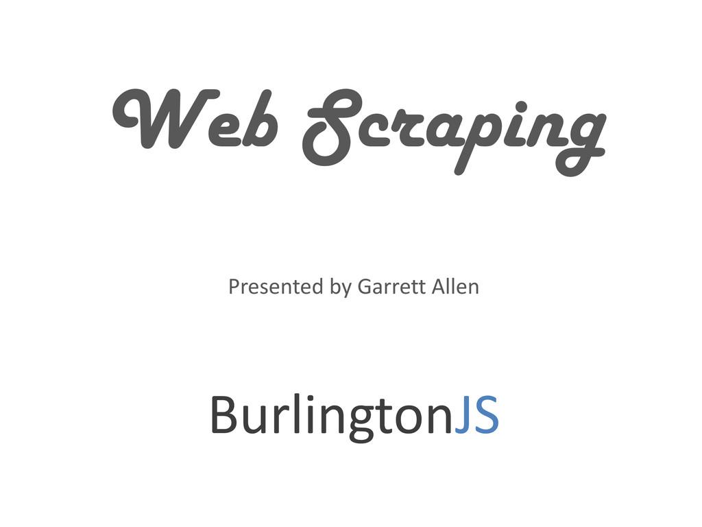Web Scraping Presented by Garrett Allen Burling...