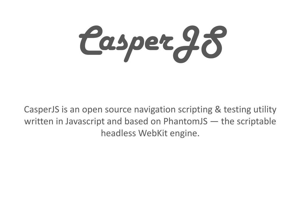 CasperJS CasperJS is an open source navigation ...