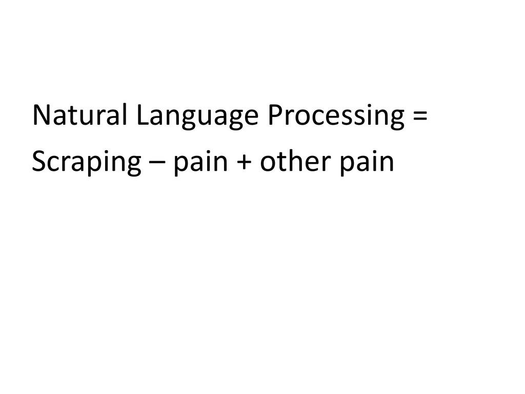 Natural Language Processing = Scraping – pain +...