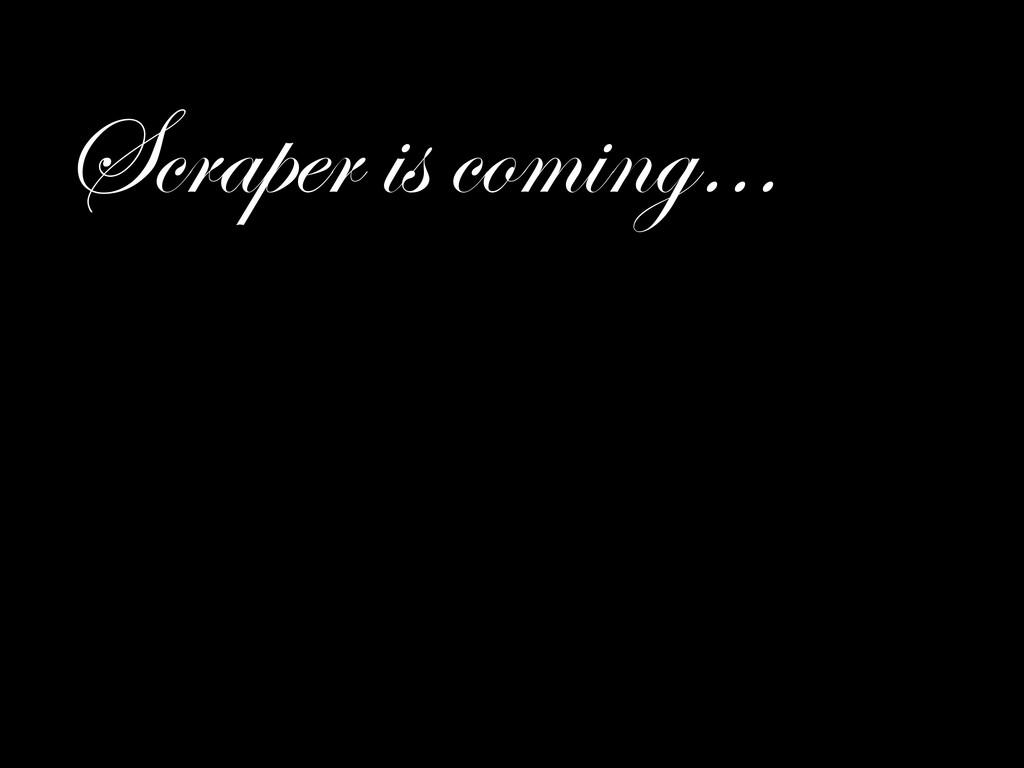 Scraper is coming…