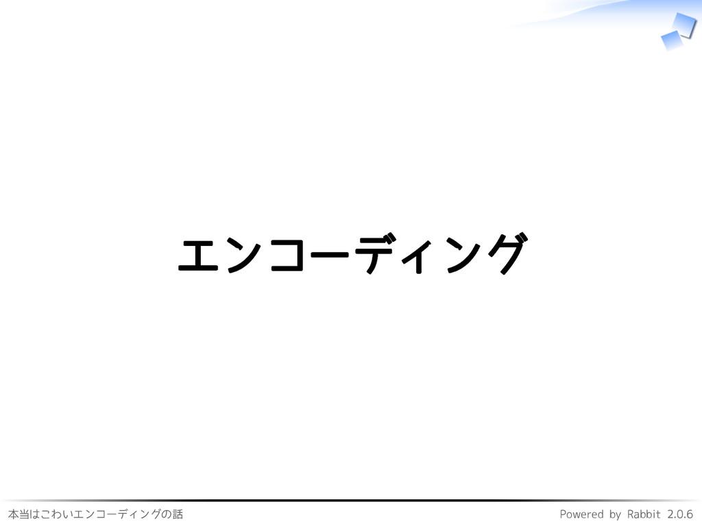 本当はこわいエンコーディングの話 Powered by Rabbit 2.0.6 エンコーディ...
