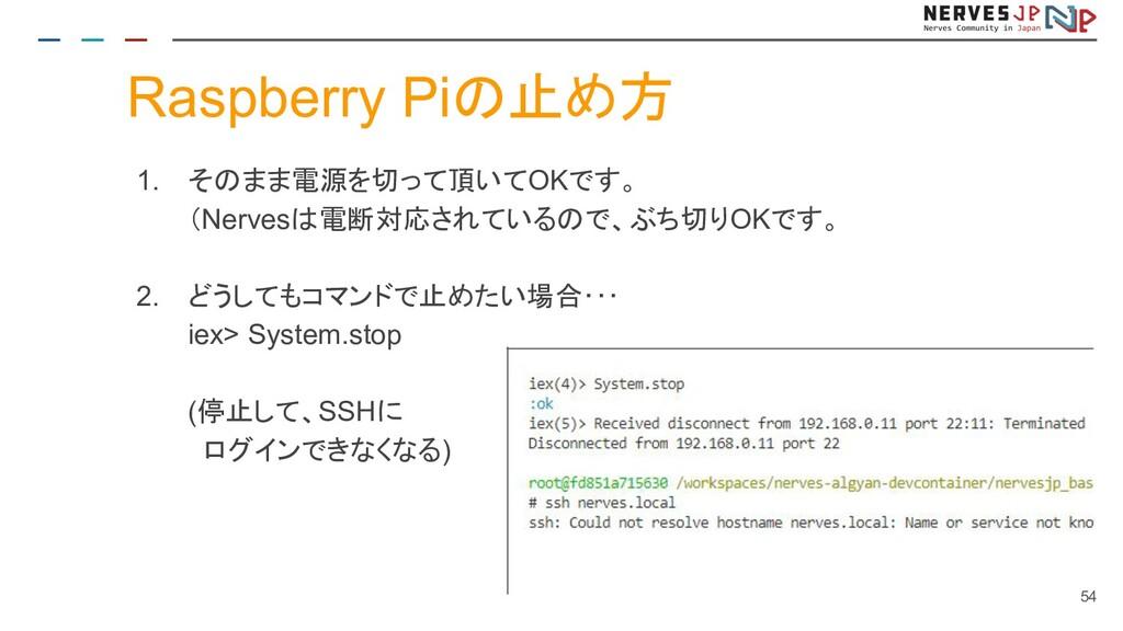 Raspberry Piの止め方 1. そのまま電源を切って頂いてOKです。 (Nervesは...