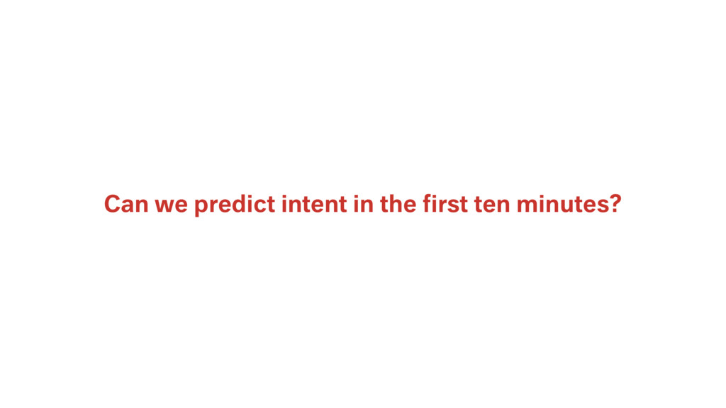 Can we predict intent in the first ten minutes?