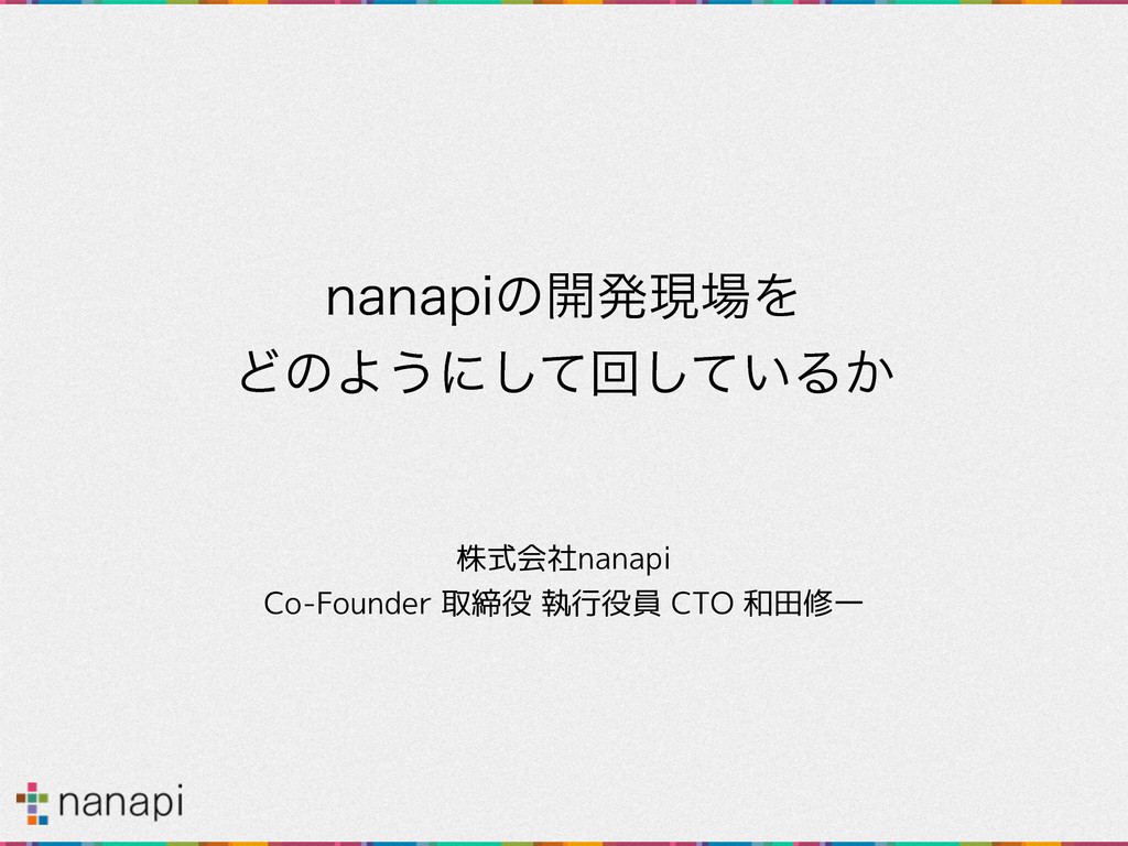 OBOBQJͷ։ൃݱΛ ͲͷΑ͏ʹͯ͠ճ͍ͯ͠Δ͔ 株式会社nanapi Co-Found...