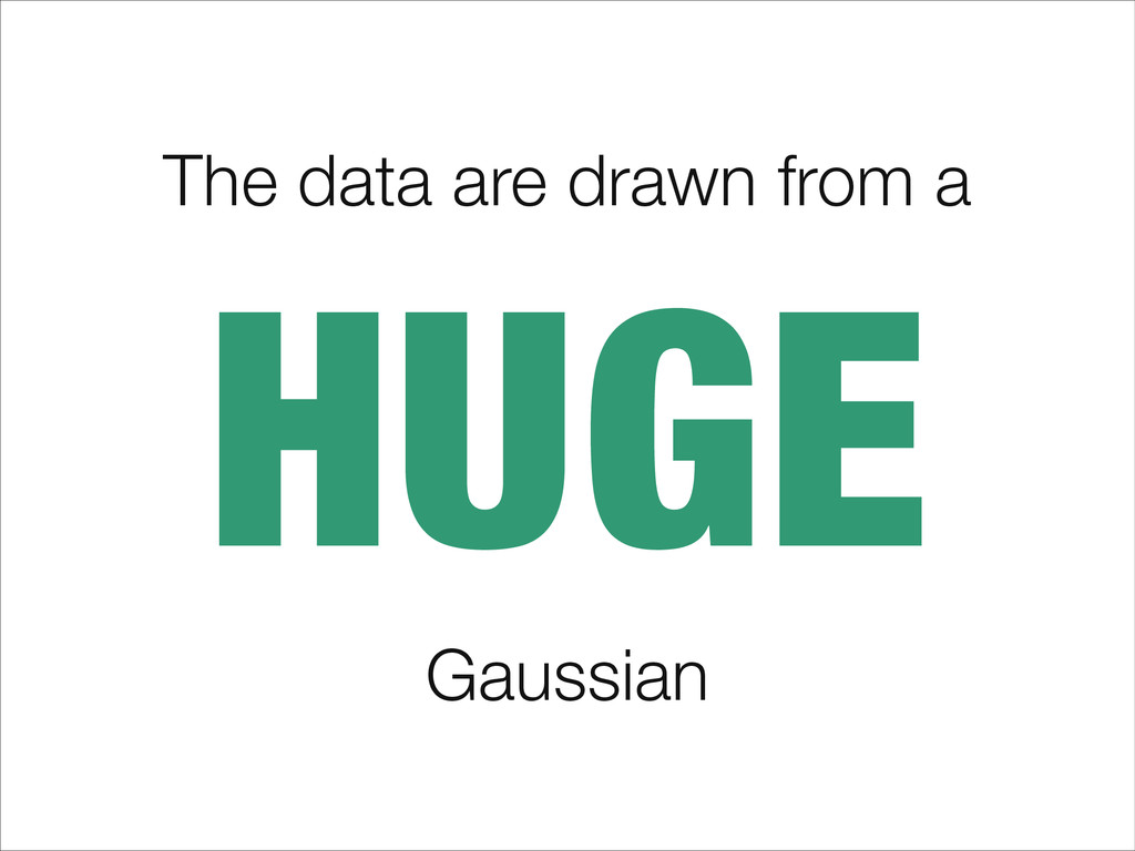 The data are drawn from a HUGE Gaussian