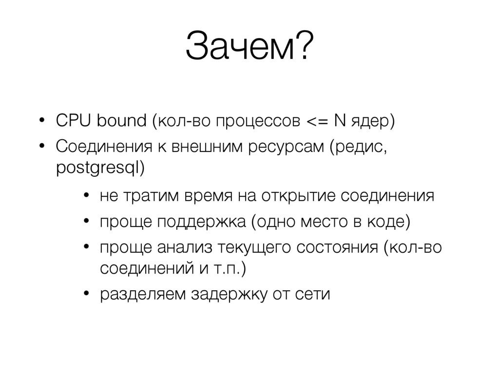 Зачем? • CPU bound (кол-во процессов <= N ядер)...