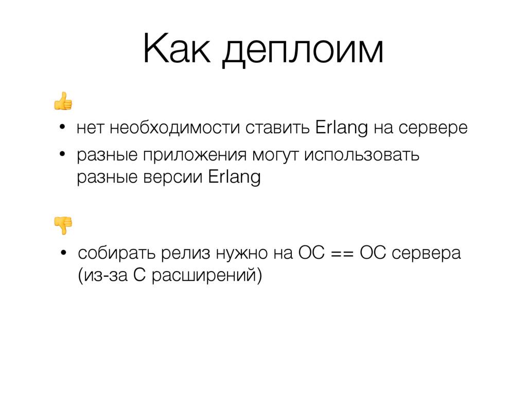 Как деплоим • нет необходимости ставить Erlang ...
