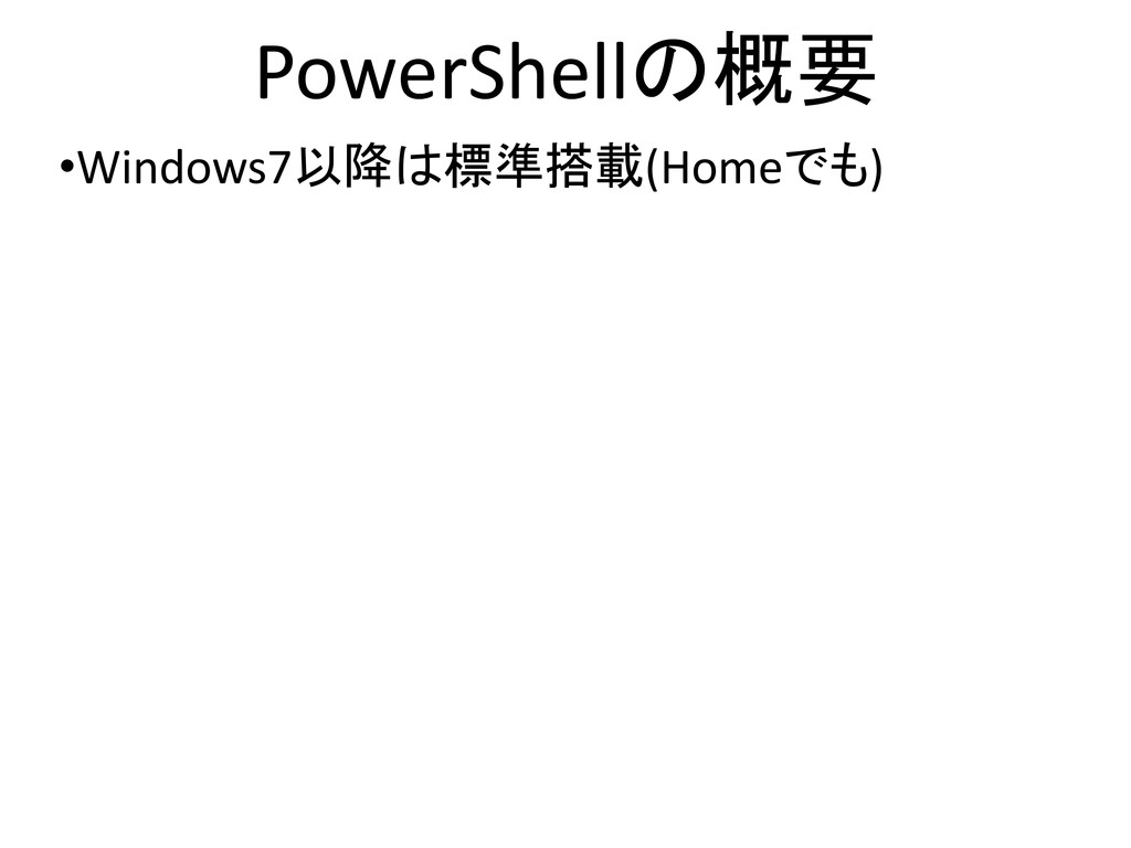 PowerShellの概要 •Windows7以降は標準搭載(Homeでも)  