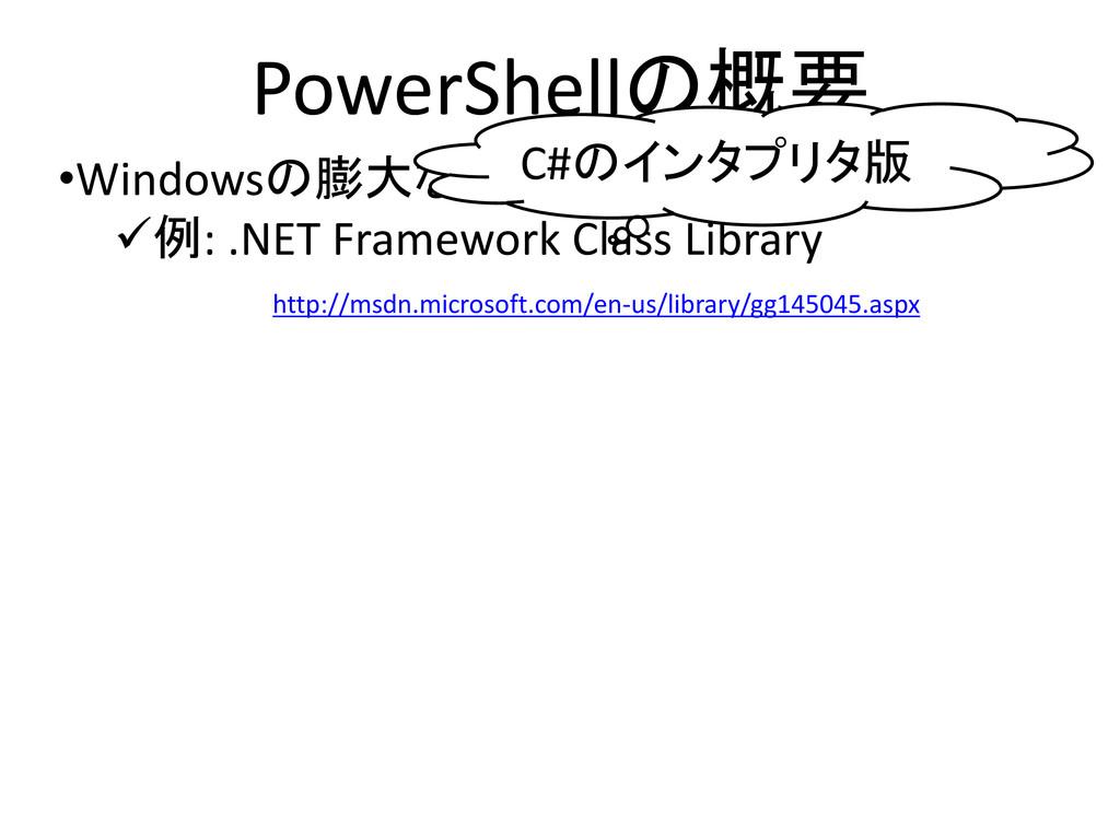 PowerShellの概要 •Windowsの膨大な既存ライブラリを使える 例: .NET ...