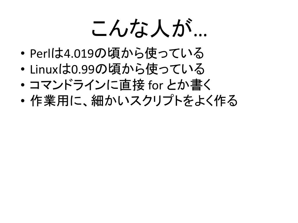 こんな人が… • Perlは4.019の頃から使っている • Linuxは0.99の頃から使っ...