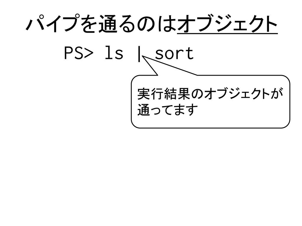 パイプを通るのはオブジェクト 実行結果のオブジェクトが 通ってます PS> ls | sort