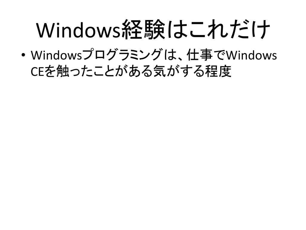 Windows経験はこれだけ • Windowsプログラミングは、仕事でWindows CEを...