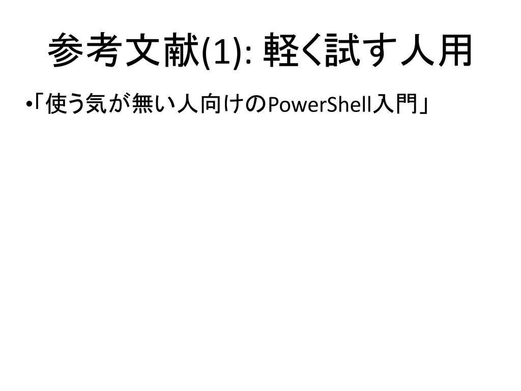 参考文献(1): 軽く試す人用 •「使う気が無い人向けのPowerShell入門」 