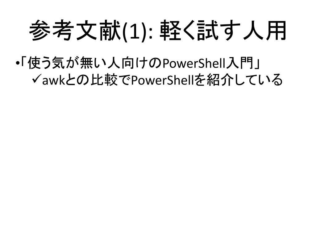 参考文献(1): 軽く試す人用 •「使う気が無い人向けのPowerShell入門」 awkと...