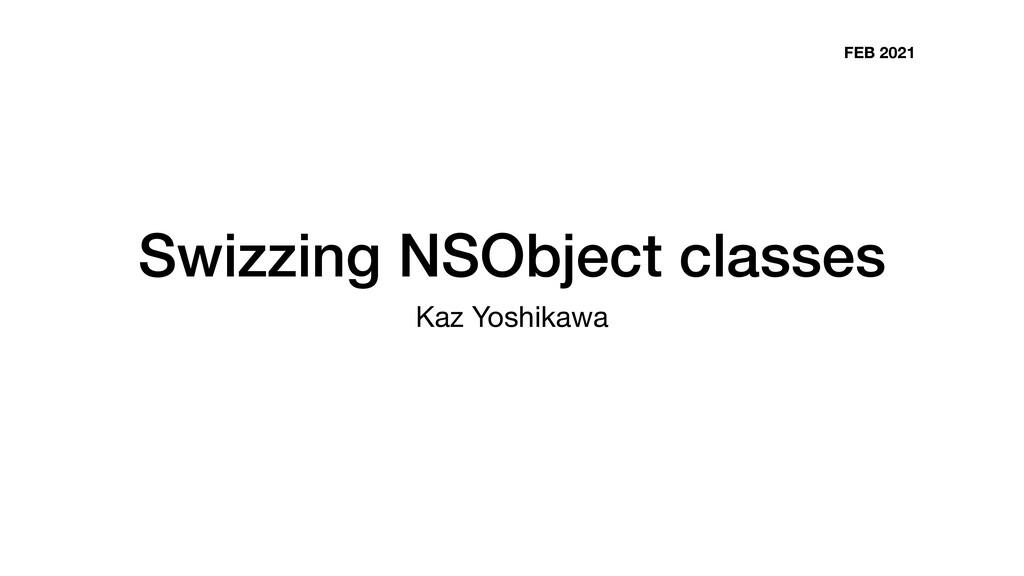 Swizzing NSObject classes Kaz Yoshikawa FEB 2021