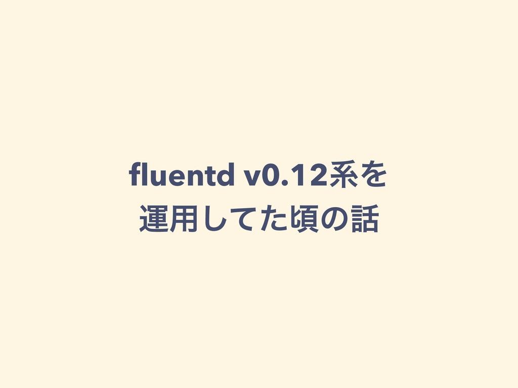 fluentd v0.12ܥΛ ӡ༻ͯͨ͠ࠒͷ