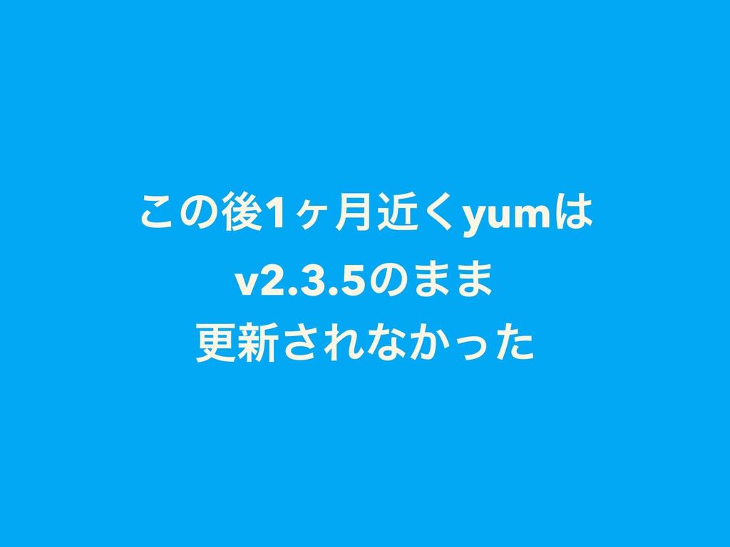 ͜ͷޙ1ϲ݄ۙ͘yum v2.3.5ͷ·· ߋ৽͞Εͳ͔ͬͨ