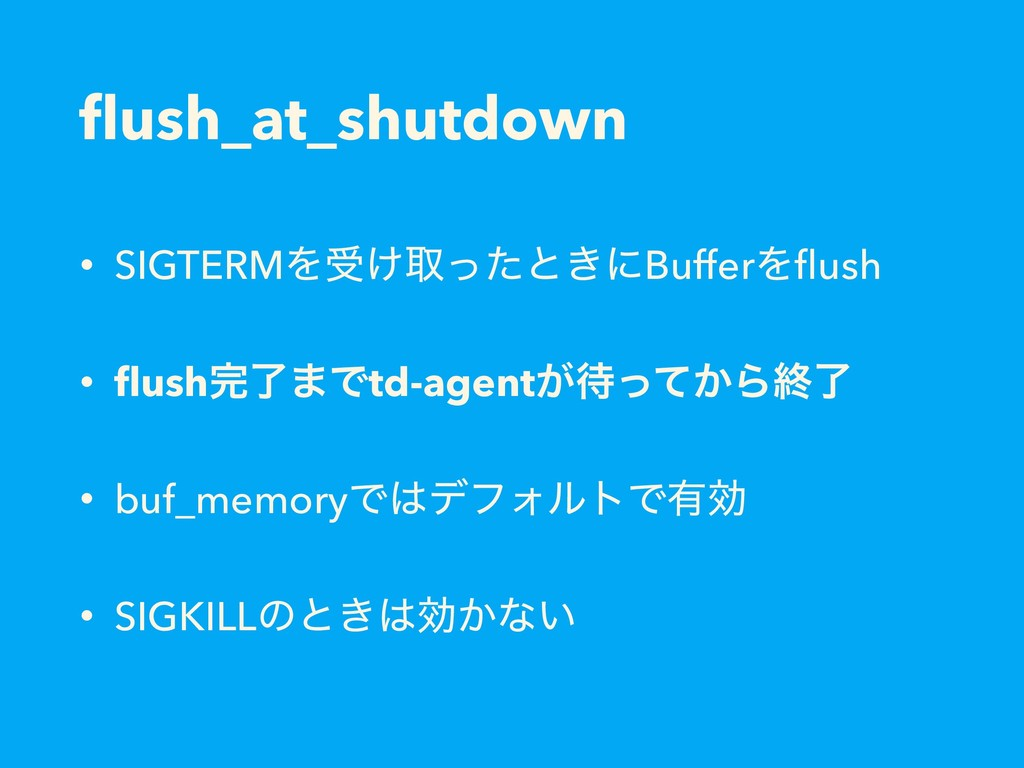 flush_at_shutdown • SIGTERMΛड͚औͬͨͱ͖ʹBufferΛflush ...