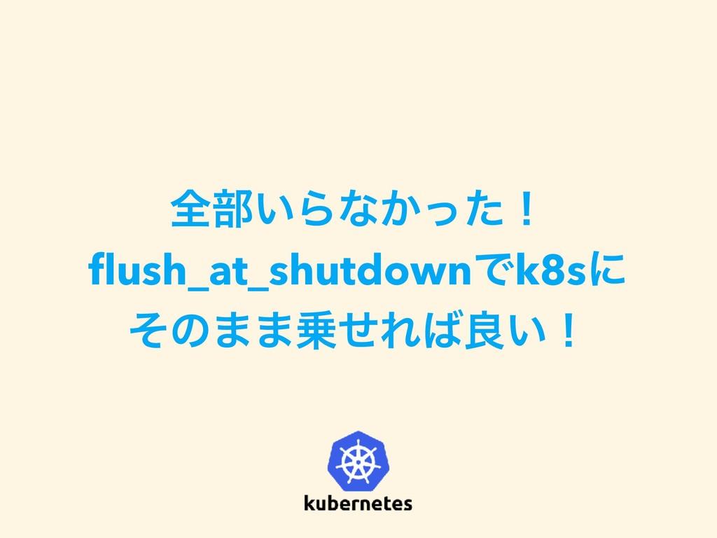 શ෦͍Βͳ͔ͬͨʂ flush_at_shutdownͰk8sʹ ͦͷ··ͤΕྑ͍ʂ